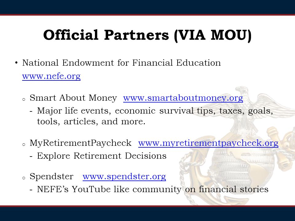 Official Partners (VIA MOU) Military Saves   facebook and twitterwww.militarysaves.org o Social marketing campaign to save for all ages Institute of Consumer Financial Education   o Online financial education: budgeting, children & money, credit card tips, credit file correction, identity theft, and quizzes.