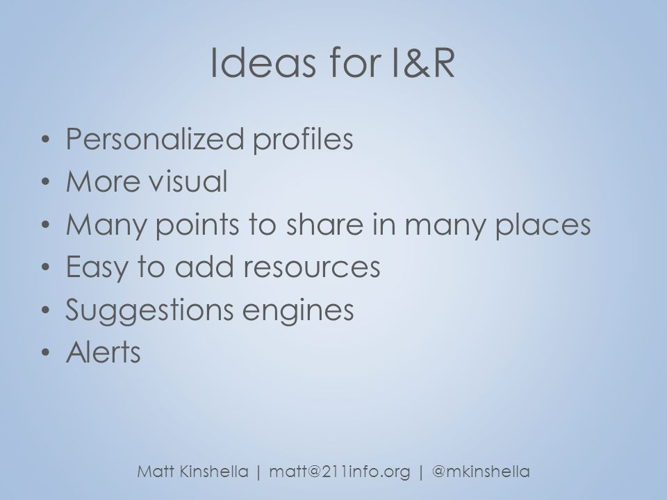 Ideas for I&R Personalized profiles More visual Many points to share in many places Easy to add resources Suggestions engines Alerts Matt Kinshella |