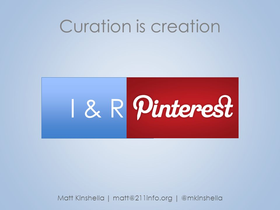 Curation is creation Matt Kinshella | matt@211info.org | @mkinshella I & R