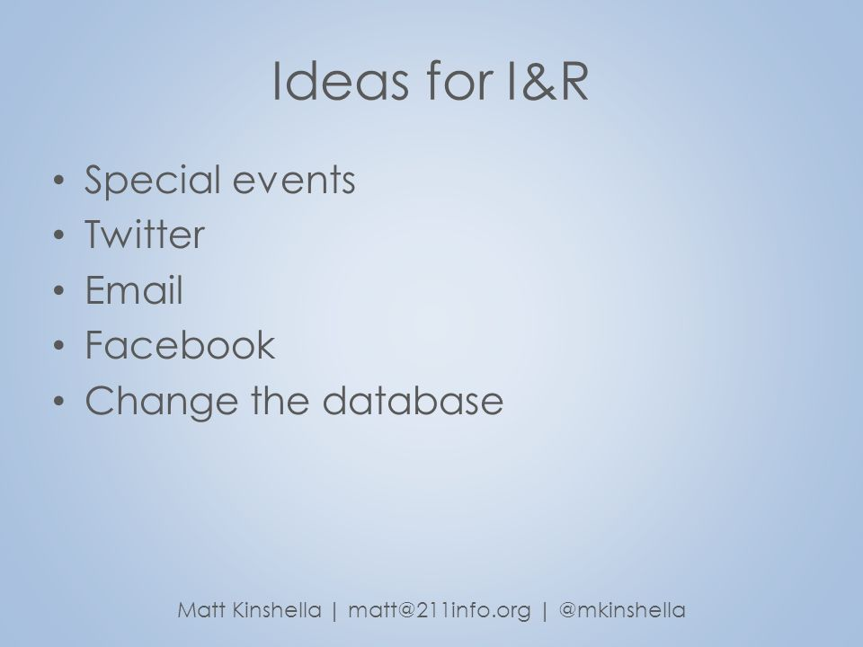 Ideas for I&R Special events Twitter Email Facebook Change the database Matt Kinshella | matt@211info.org | @mkinshella