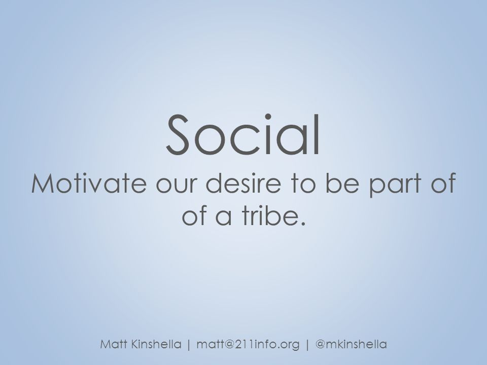 Social Motivate our desire to be part of of a tribe. Matt Kinshella | matt@211info.org | @mkinshella