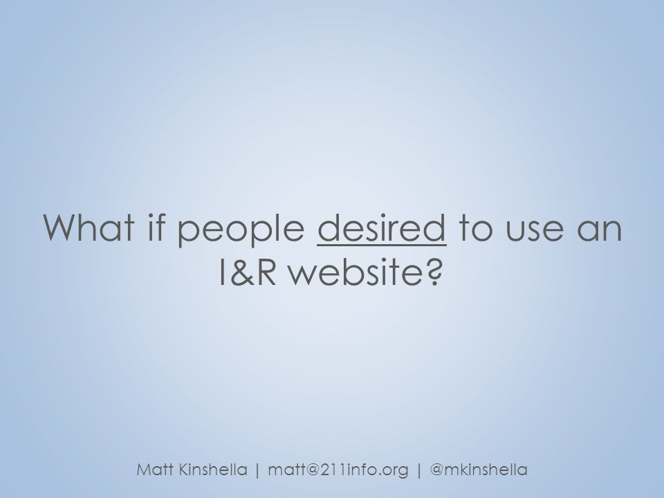 What if people desired to use an I&R website? Matt Kinshella | matt@211info.org | @mkinshella