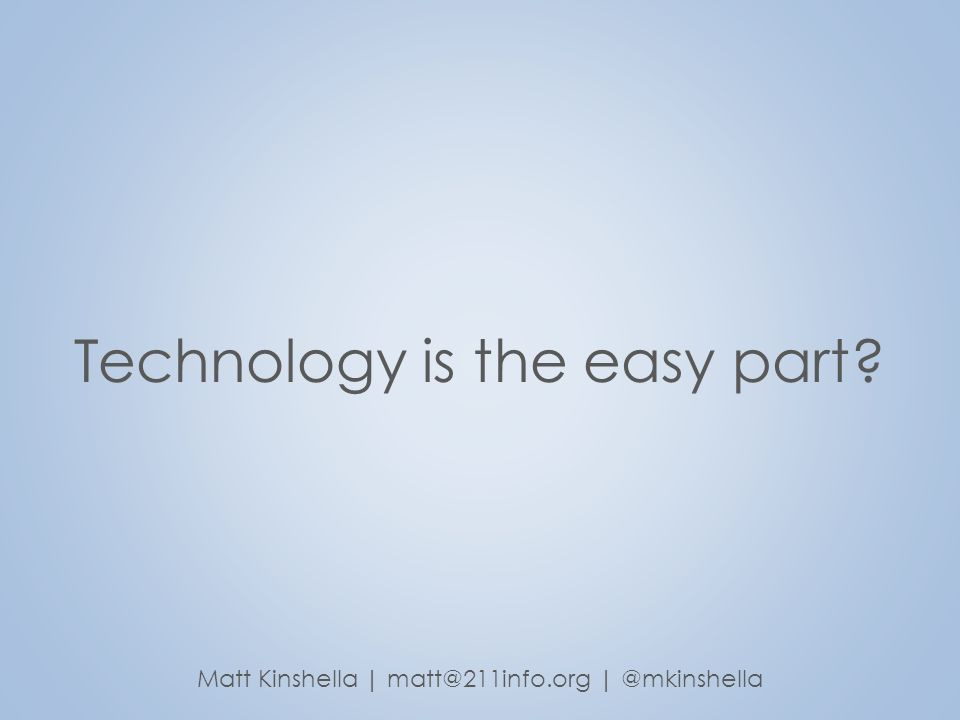 Technology is the easy part? Matt Kinshella | matt@211info.org | @mkinshella