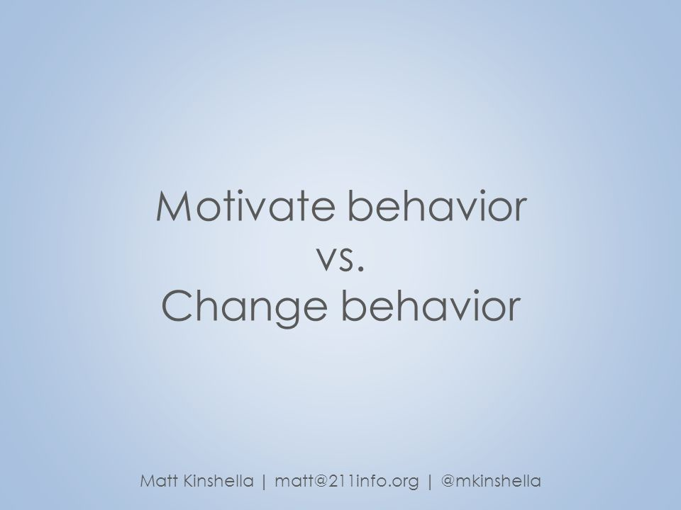 Motivate behavior vs. Change behavior Matt Kinshella | matt@211info.org | @mkinshella