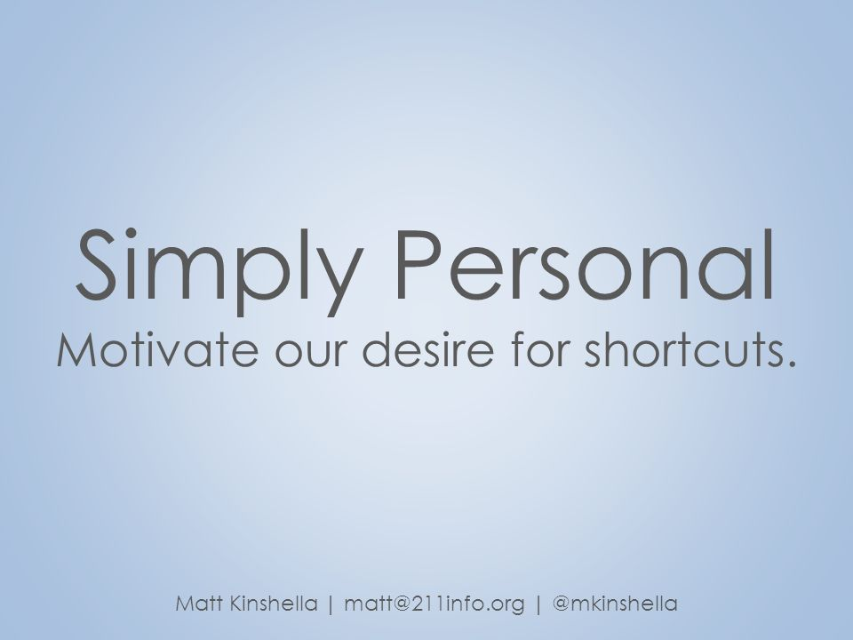 Simply Personal Motivate our desire for shortcuts. Matt Kinshella | matt@211info.org | @mkinshella