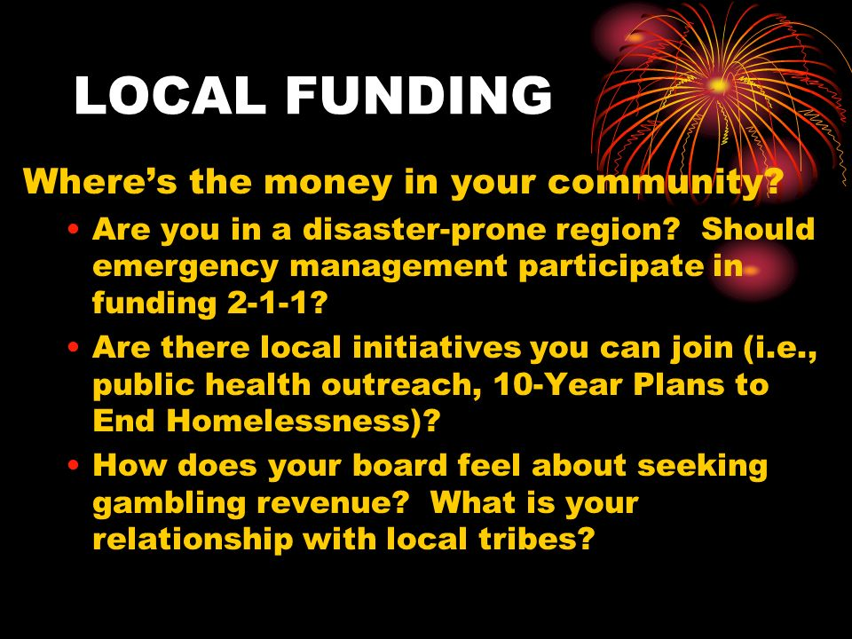 LOCAL FUNDING Wheres the money in your community. Are you in a disaster-prone region.