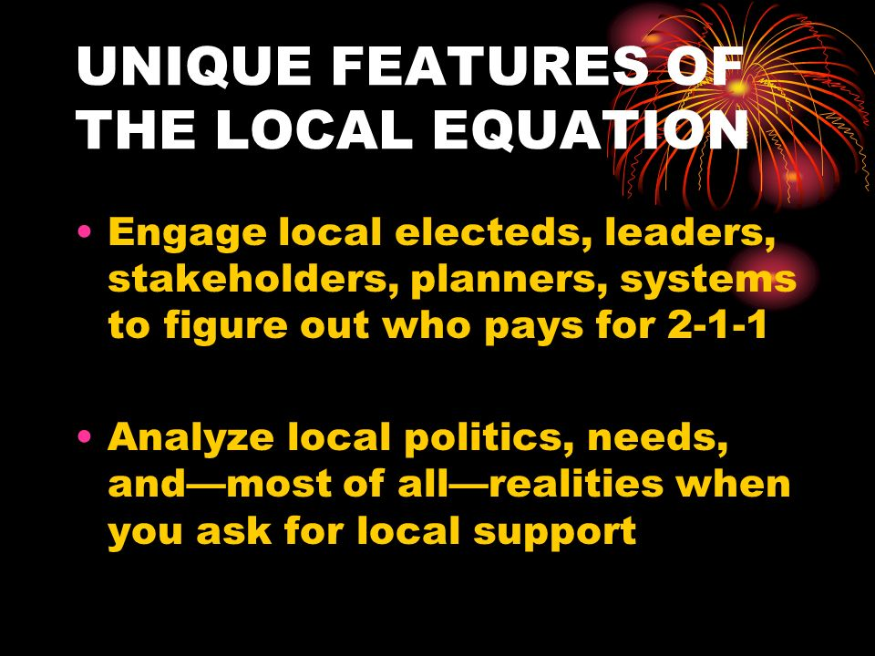 UNIQUE FEATURES OF THE LOCAL EQUATION Engage local electeds, leaders, stakeholders, planners, systems to figure out who pays for 2-1-1 Analyze local politics, needs, andmost of allrealities when you ask for local support