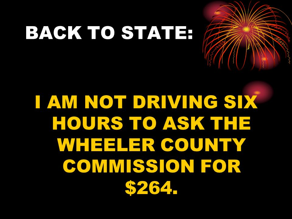 BACK TO STATE: I AM NOT DRIVING SIX HOURS TO ASK THE WHEELER COUNTY COMMISSION FOR $264.