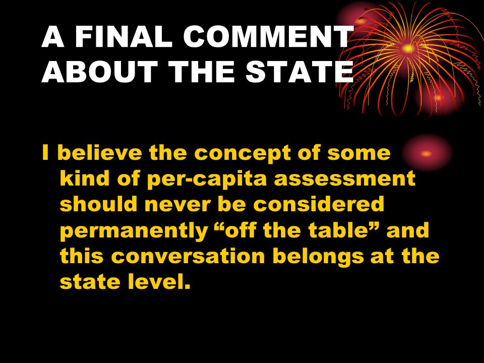 A FINAL COMMENT ABOUT THE STATE I believe the concept of some kind of per-capita assessment should never be considered permanently off the table and this conversation belongs at the state level.