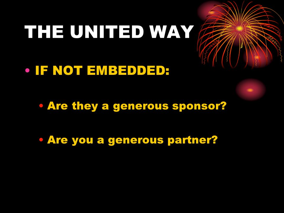 THE UNITED WAY IF NOT EMBEDDED: Are they a generous sponsor? Are you a generous partner?
