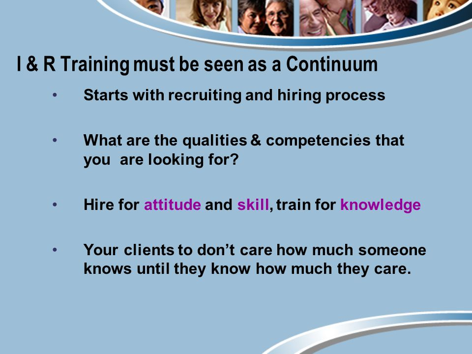 I & R Training must be seen as a Continuum Starts with recruiting and hiring process What are the qualities & competencies that you are looking for.
