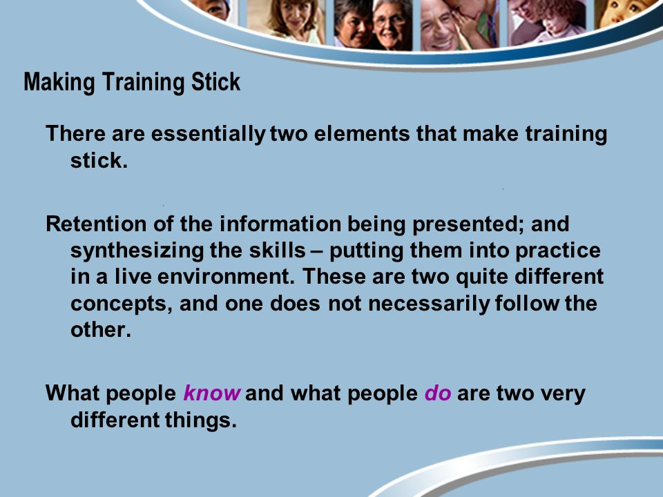 Making Training Stick There are essentially two elements that make training stick.