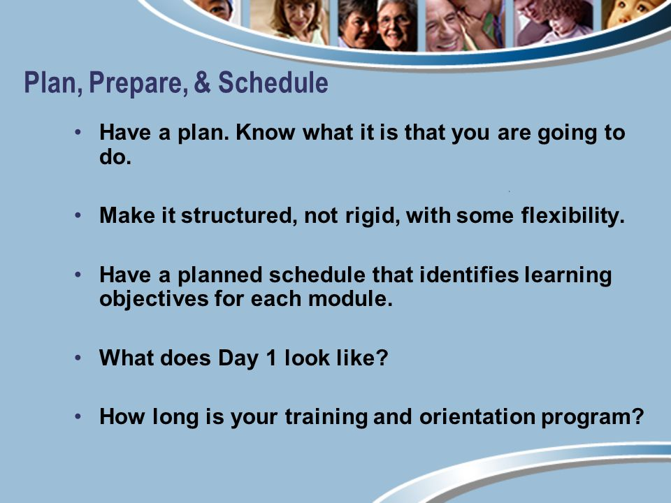 Plan, Prepare, & Schedule Have a plan. Know what it is that you are going to do.