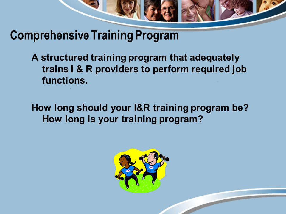 Comprehensive Training Program A structured training program that adequately trains I & R providers to perform required job functions.