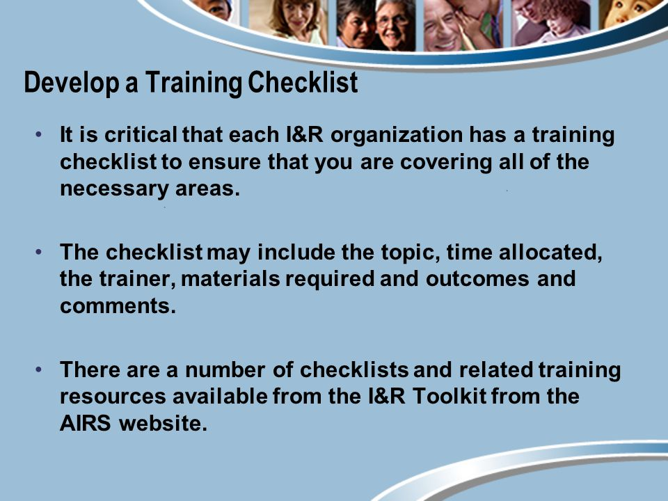 Develop a Training Checklist It is critical that each I&R organization has a training checklist to ensure that you are covering all of the necessary areas.