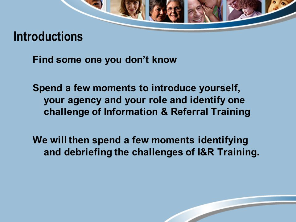Introductions Find some one you dont know Spend a few moments to introduce yourself, your agency and your role and identify one challenge of Information & Referral Training We will then spend a few moments identifying and debriefing the challenges of I&R Training.
