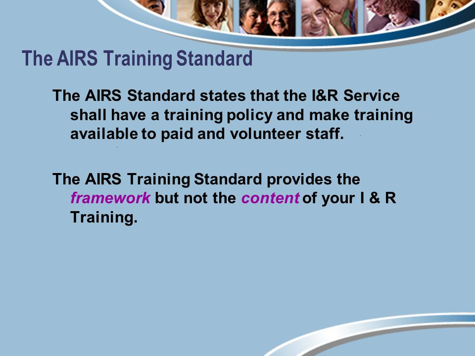 The AIRS Training Standard The AIRS Standard states that the I&R Service shall have a training policy and make training available to paid and volunteer staff.