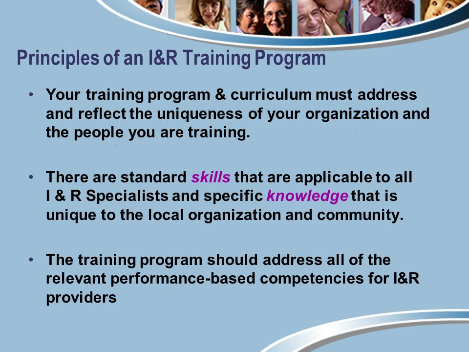 Principles of an I&R Training Program Your training program & curriculum must address and reflect the uniqueness of your organization and the people you are training.
