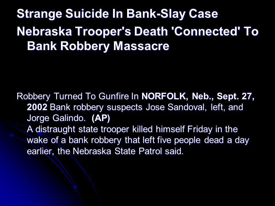 Strange Suicide In Bank-Slay Case Nebraska Trooper's Death 'Connected' To Bank Robbery Massacre Robbery Turned To Gunfire In NORFOLK, Neb., Sept. 27,