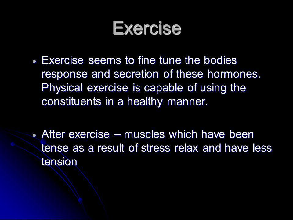 Exercise Exercise seems to fine tune the bodies response and secretion of these hormones.