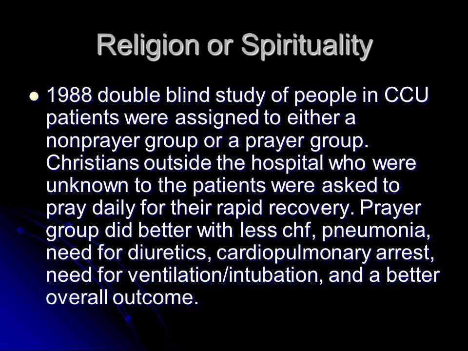 Religion or Spirituality 1988 double blind study of people in CCU patients were assigned to either a nonprayer group or a prayer group.