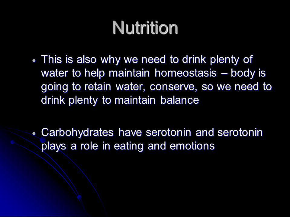 Nutrition This is also why we need to drink plenty of water to help maintain homeostasis – body is going to retain water, conserve, so we need to drink plenty to maintain balance This is also why we need to drink plenty of water to help maintain homeostasis – body is going to retain water, conserve, so we need to drink plenty to maintain balance Carbohydrates have serotonin and serotonin plays a role in eating and emotions Carbohydrates have serotonin and serotonin plays a role in eating and emotions