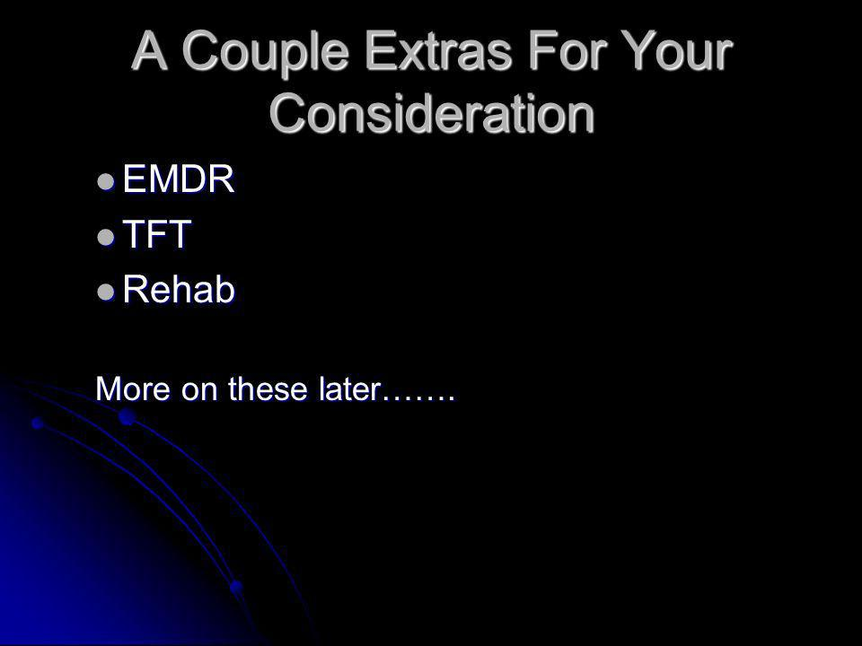 A Couple Extras For Your Consideration EMDR EMDR TFT TFT Rehab Rehab More on these later…….