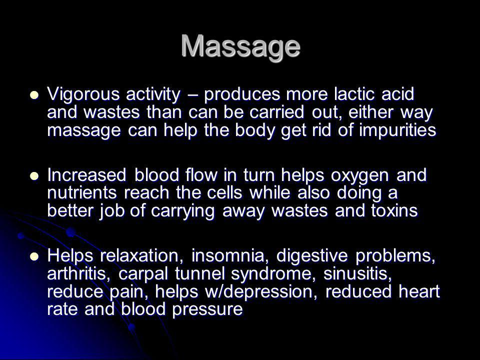 Massage Vigorous activity – produces more lactic acid and wastes than can be carried out, either way massage can help the body get rid of impurities Vigorous activity – produces more lactic acid and wastes than can be carried out, either way massage can help the body get rid of impurities Increased blood flow in turn helps oxygen and nutrients reach the cells while also doing a better job of carrying away wastes and toxins Increased blood flow in turn helps oxygen and nutrients reach the cells while also doing a better job of carrying away wastes and toxins Helps relaxation, insomnia, digestive problems, arthritis, carpal tunnel syndrome, sinusitis, reduce pain, helps w/depression, reduced heart rate and blood pressure Helps relaxation, insomnia, digestive problems, arthritis, carpal tunnel syndrome, sinusitis, reduce pain, helps w/depression, reduced heart rate and blood pressure