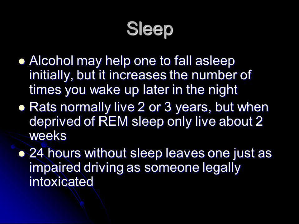 Sleep Alcohol may help one to fall asleep initially, but it increases the number of times you wake up later in the night Alcohol may help one to fall asleep initially, but it increases the number of times you wake up later in the night Rats normally live 2 or 3 years, but when deprived of REM sleep only live about 2 weeks Rats normally live 2 or 3 years, but when deprived of REM sleep only live about 2 weeks 24 hours without sleep leaves one just as impaired driving as someone legally intoxicated 24 hours without sleep leaves one just as impaired driving as someone legally intoxicated