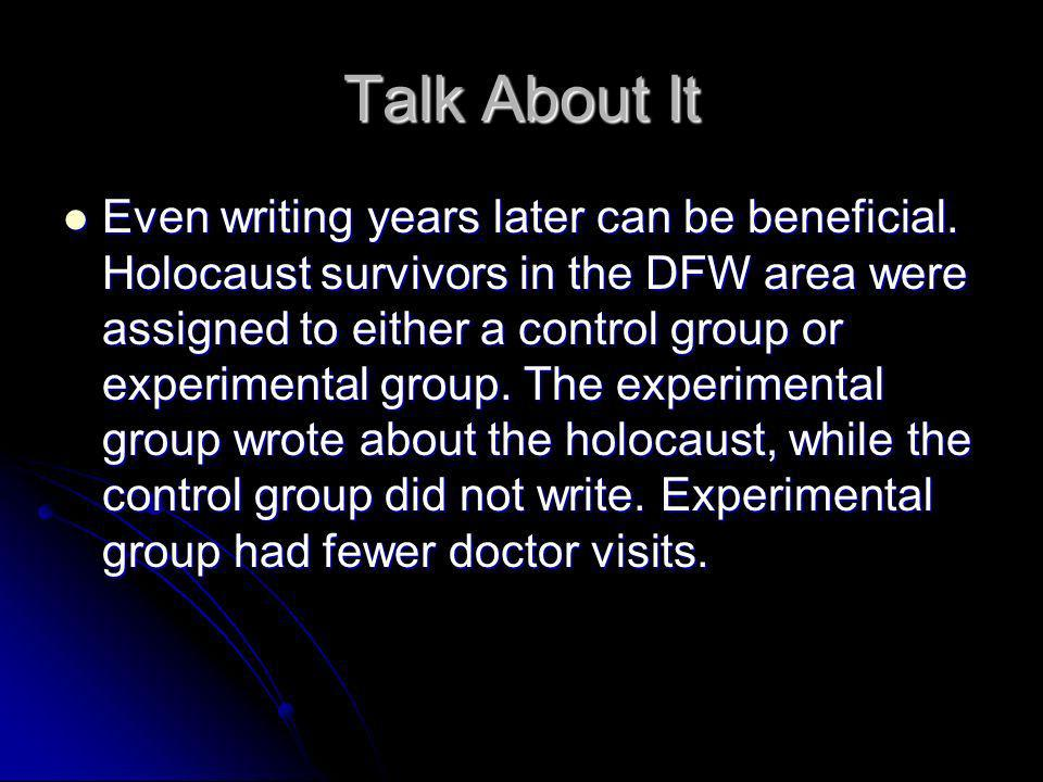 Talk About It Even writing years later can be beneficial. Holocaust survivors in the DFW area were assigned to either a control group or experimental