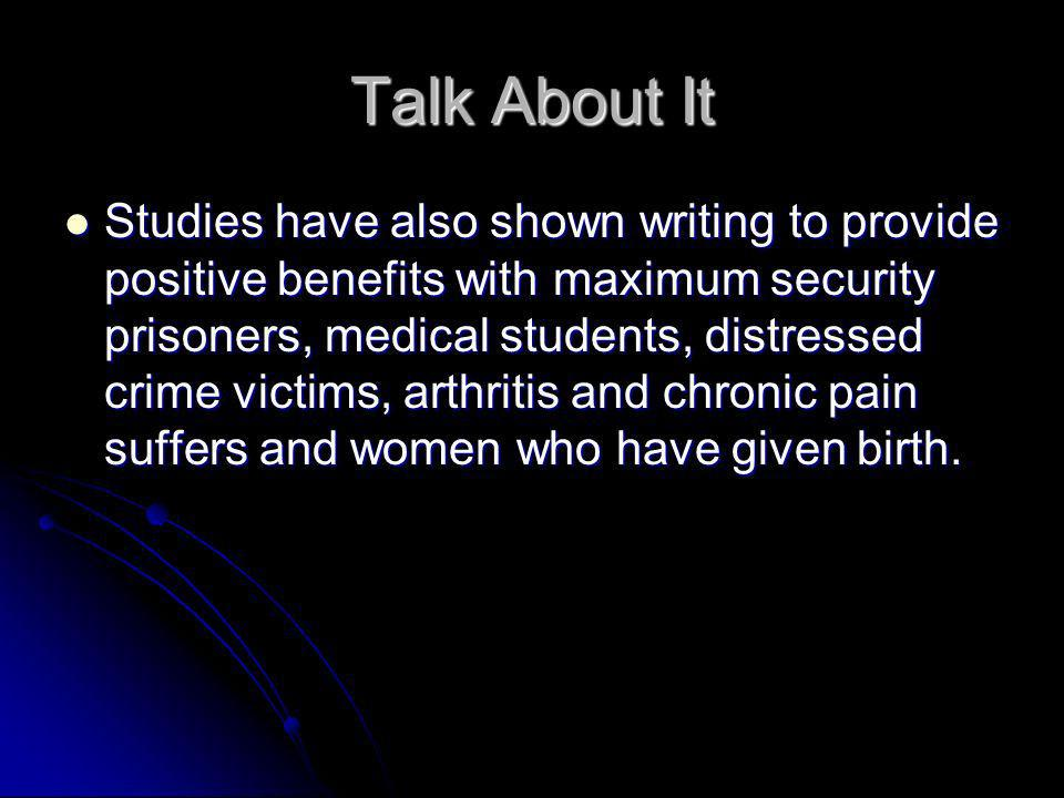 Talk About It Studies have also shown writing to provide positive benefits with maximum security prisoners, medical students, distressed crime victims, arthritis and chronic pain suffers and women who have given birth.