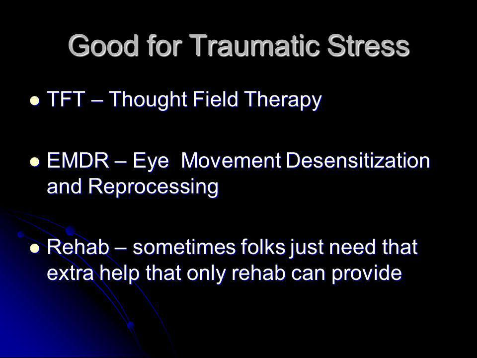 Good for Traumatic Stress TFT – Thought Field Therapy TFT – Thought Field Therapy EMDR – Eye Movement Desensitization and Reprocessing EMDR – Eye Move