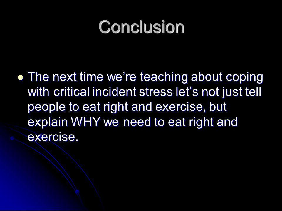 Conclusion The next time were teaching about coping with critical incident stress lets not just tell people to eat right and exercise, but explain WHY we need to eat right and exercise.