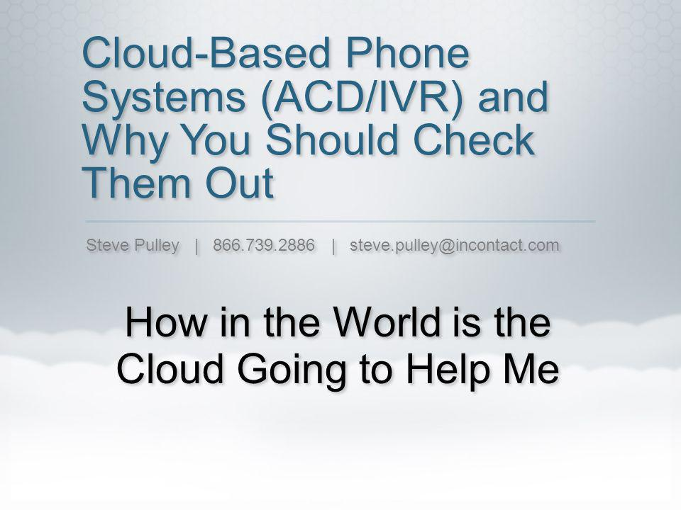 Cloud-Based Phone Systems (ACD/IVR) and Why You Should Check Them Out How in the World is the Cloud Going to Help Me Steve Pulley | |