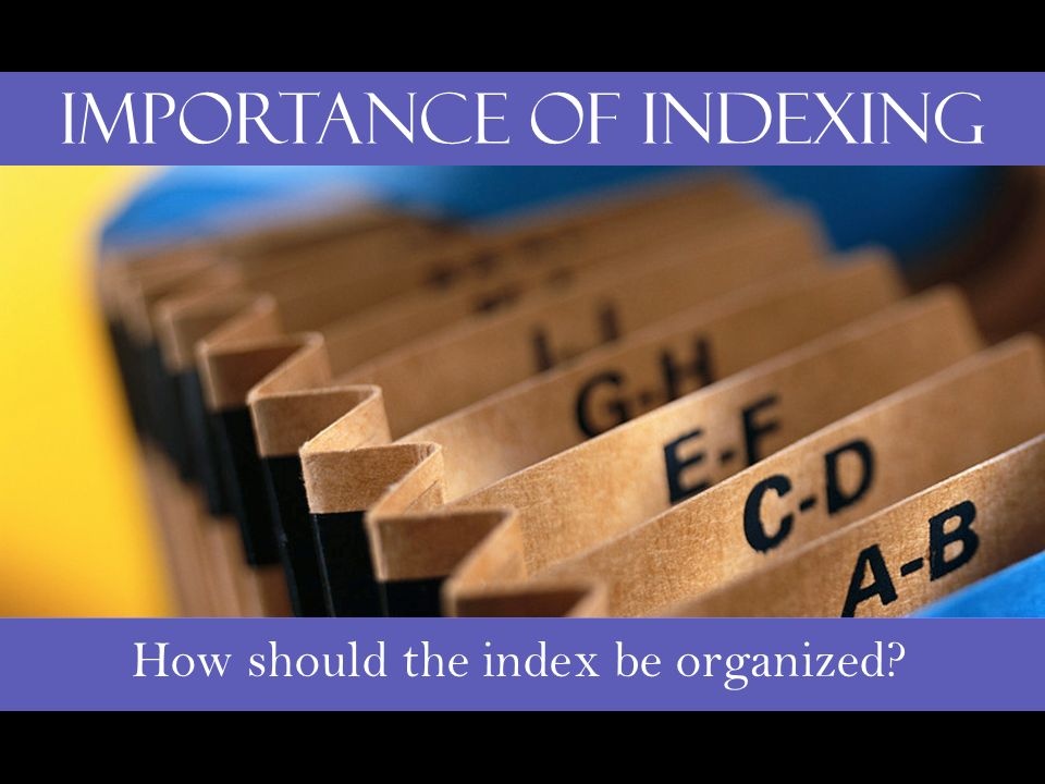 Importance of Indexing How should the index be organized