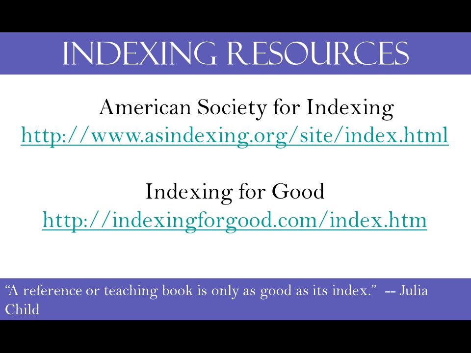 Indexing Resources A reference or teaching book is only as good as its index. -- Julia Child American Society for Indexing http://www.asindexing.org/s