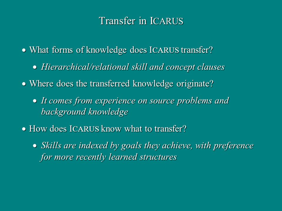Transfer in I CARUS What forms of knowledge does I CARUS transfer? What forms of knowledge does I CARUS transfer? Hierarchical/relational skill and co