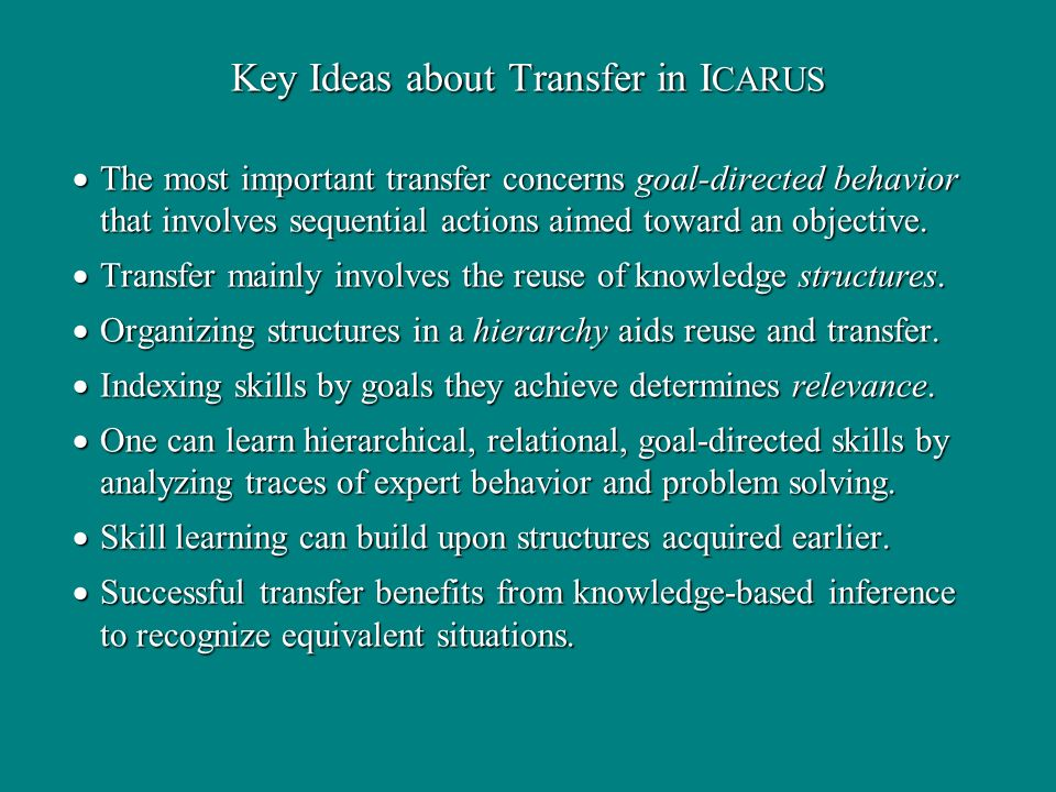 Key Ideas about Transfer in I CARUS The most important transfer concerns goal-directed behavior that involves sequential actions aimed toward an objec