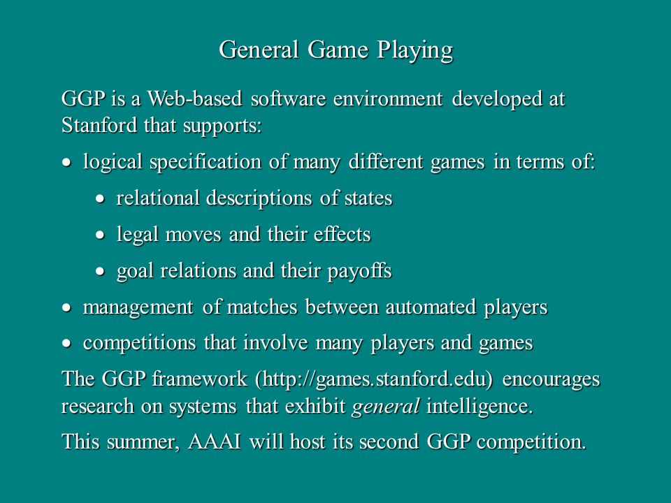 General Game Playing GGP is a Web-based software environment developed at Stanford that supports: logical specification of many different games in ter
