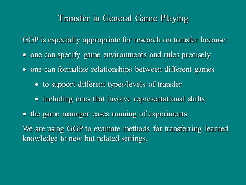 Transfer in General Game Playing GGP is especially appropriate for research on transfer because: one can specify game environments and rules precisely one can specify game environments and rules precisely one can formalize relationships between different games one can formalize relationships between different games to support different types/levels of transfer to support different types/levels of transfer including ones that involve representational shifts including ones that involve representational shifts the game manager eases running of experiments the game manager eases running of experiments We are using GGP to evaluate methods for transferring learned knowledge to new but related settings.