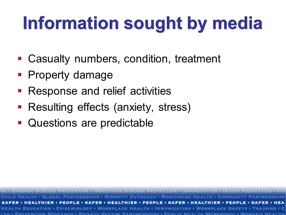 Information sought by media Casualty numbers, condition, treatment Property damage Response and relief activities Resulting effects (anxiety, stress) Questions are predictable