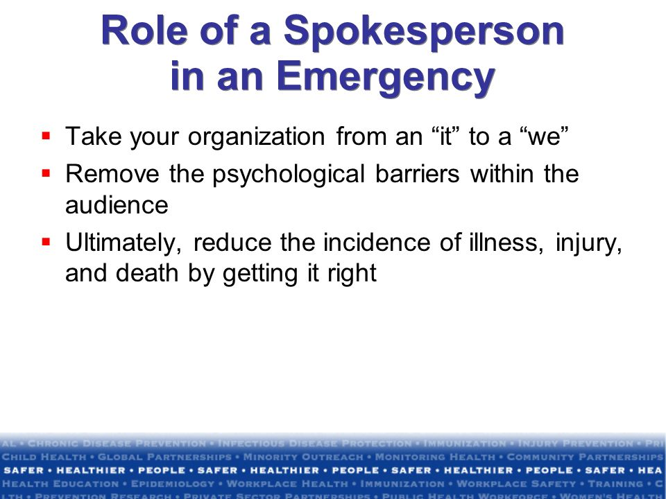 Role of a Spokesperson in an Emergency Take your organization from an it to a we Remove the psychological barriers within the audience Ultimately, reduce the incidence of illness, injury, and death by getting it right