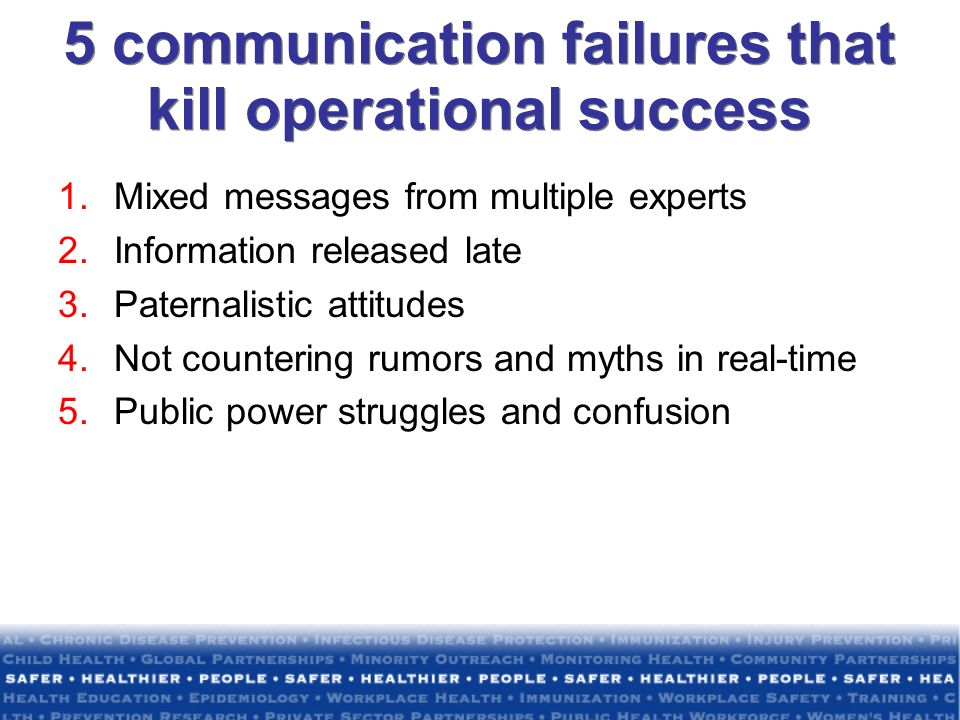 5 communication failures that kill operational success 1.Mixed messages from multiple experts 2.Information released late 3.Paternalistic attitudes 4.Not countering rumors and myths in real-time 5.Public power struggles and confusion