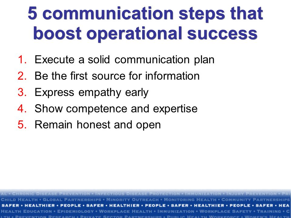 5 communication steps that boost operational success 1.Execute a solid communication plan 2.Be the first source for information 3.Express empathy early 4.Show competence and expertise 5.Remain honest and open