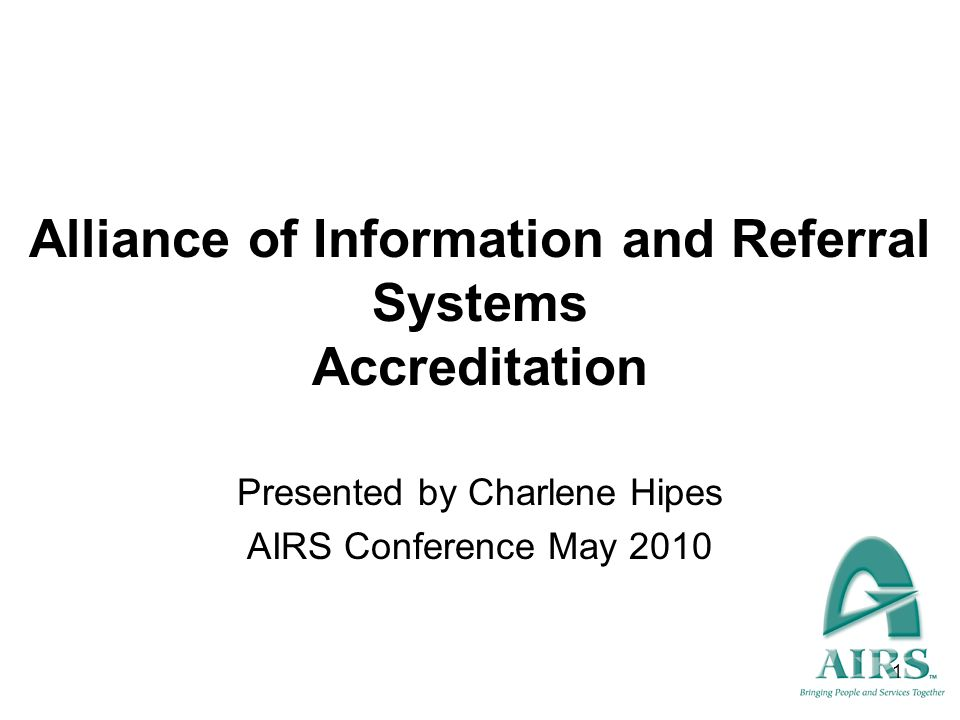 1 Alliance of Information and Referral Systems Accreditation Presented by Charlene Hipes AIRS Conference May 2010