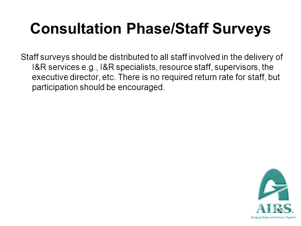 12 Consultation Phase/Staff Surveys Staff surveys should be distributed to all staff involved in the delivery of I&R services e.g., I&R specialists, r