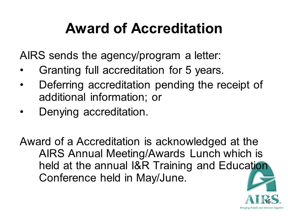 15 Award of Accreditation AIRS sends the agency/program a letter: Granting full accreditation for 5 years. Deferring accreditation pending the receipt