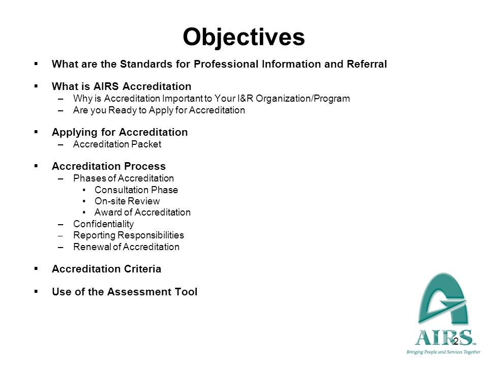 2 Objectives What are the Standards for Professional Information and Referral What is AIRS Accreditation –Why is Accreditation Important to Your I&R O