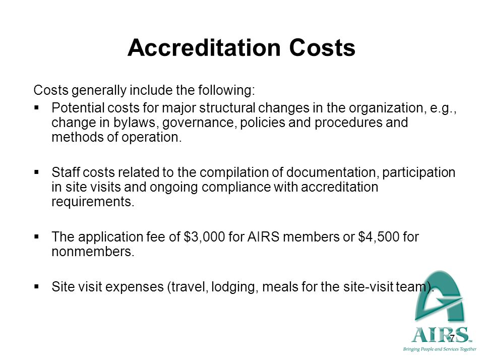 7 Accreditation Costs Costs generally include the following: Potential costs for major structural changes in the organization, e.g., change in bylaws,