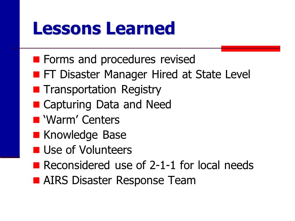 Lessons Learned Forms and procedures revised FT Disaster Manager Hired at State Level Transportation Registry Capturing Data and Need Warm Centers Knowledge Base Use of Volunteers Reconsidered use of 2-1-1 for local needs AIRS Disaster Response Team
